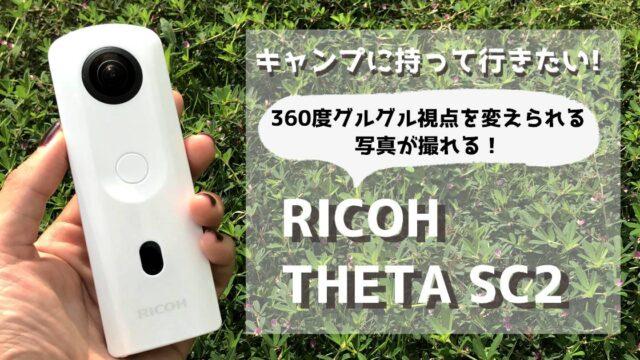 【PR】キャンプのお供に最適なカメラ!360度カメラ「RICOH THETA SC2」で思い出を撮影しよう!